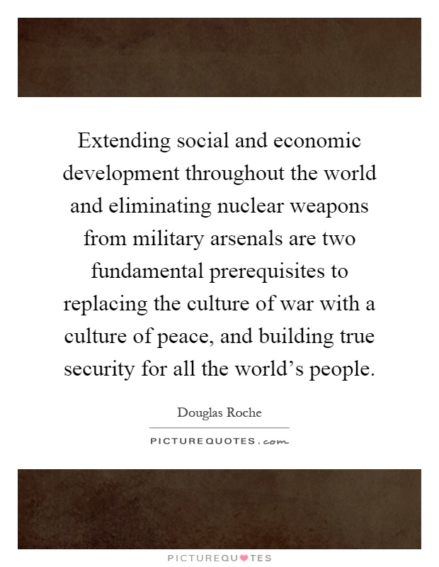 Extending social and economic development throughout the world and eliminating nuclear weapons from military arsenals are two fundamental prerequisites to replacing the culture of war with a culture of peace, and building true security for all the world's people Picture Quote #1