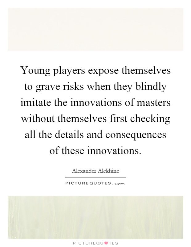 Young players expose themselves to grave risks when they blindly imitate the innovations of masters without themselves first checking all the details and consequences of these innovations Picture Quote #1