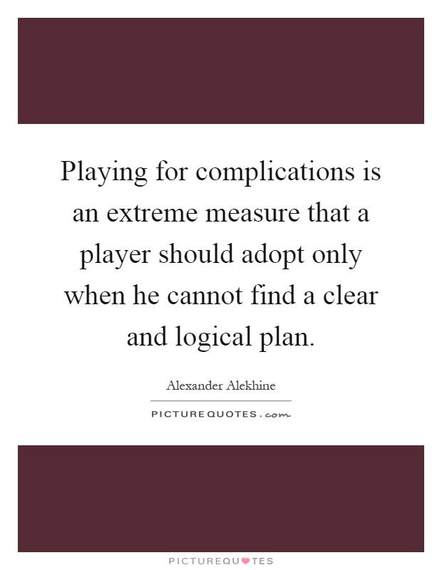 Playing for complications is an extreme measure that a player should adopt only when he cannot find a clear and logical plan Picture Quote #1