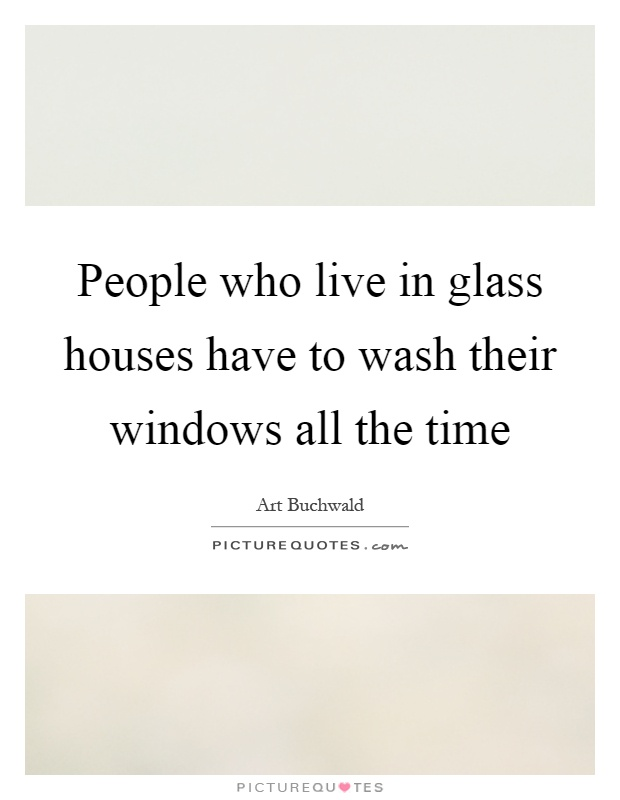 People who live in glass houses have to wash their windows all the time Picture Quote #1