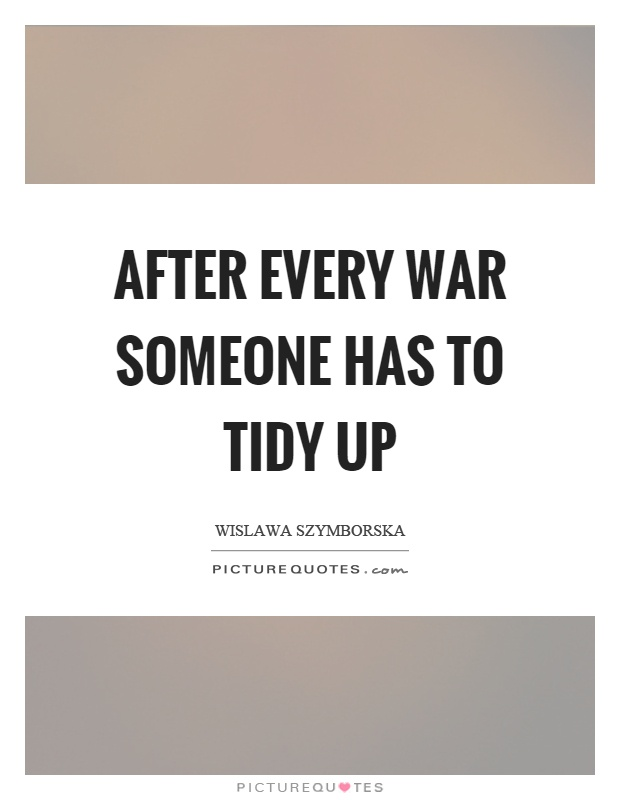 After every war someone has to tidy up Picture Quote #1