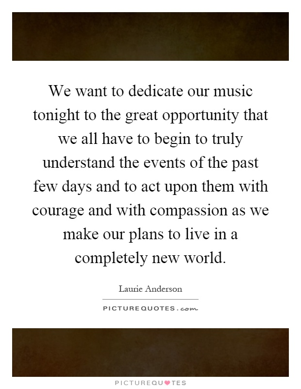 We want to dedicate our music tonight to the great opportunity that we all have to begin to truly understand the events of the past few days and to act upon them with courage and with compassion as we make our plans to live in a completely new world Picture Quote #1