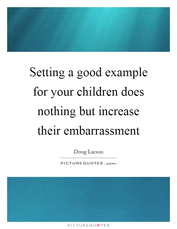 Setting a good example for your children does nothing but increase their embarrassment Picture Quote #1