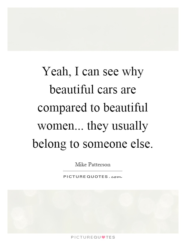 Yeah, I can see why beautiful cars are compared to beautiful women... they usually belong to someone else Picture Quote #1