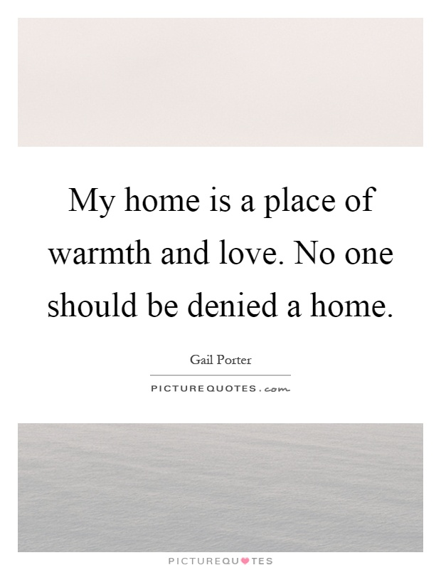 My home is a place of warmth and love. No one should be denied a home Picture Quote #1