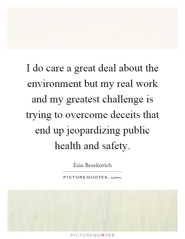 I do care a great deal about the environment but my real work and my greatest challenge is trying to overcome deceits that end up jeopardizing public health and safety Picture Quote #1