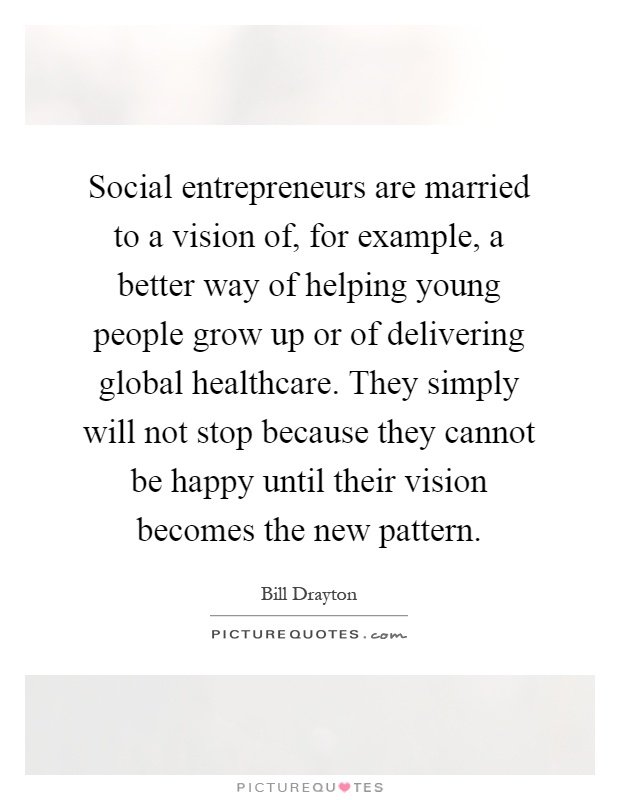 Social entrepreneurs are married to a vision of, for example, a better way of helping young people grow up or of delivering global healthcare. They simply will not stop because they cannot be happy until their vision becomes the new pattern Picture Quote #1