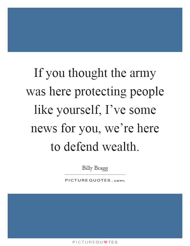 If you thought the army was here protecting people like yourself, I've some news for you, we're here to defend wealth Picture Quote #1