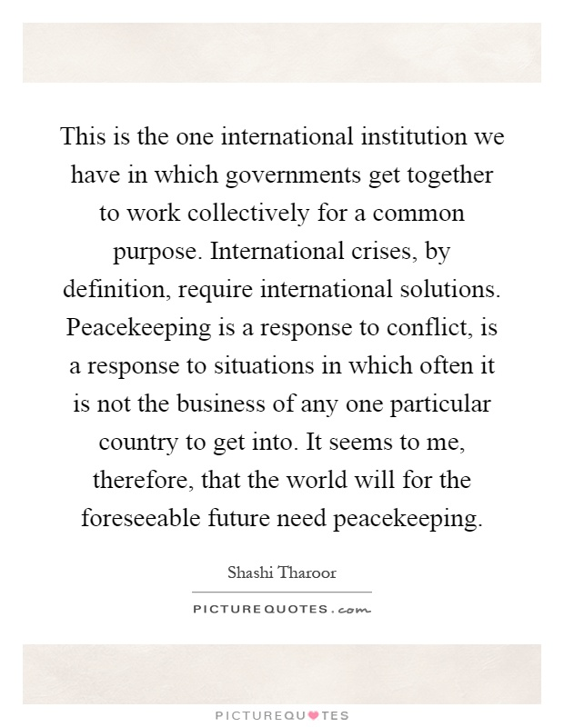 This is the one international institution we have in which governments get together to work collectively for a common purpose. International crises, by definition, require international solutions. Peacekeeping is a response to conflict, is a response to situations in which often it is not the business of any one particular country to get into. It seems to me, therefore, that the world will for the foreseeable future need peacekeeping Picture Quote #1