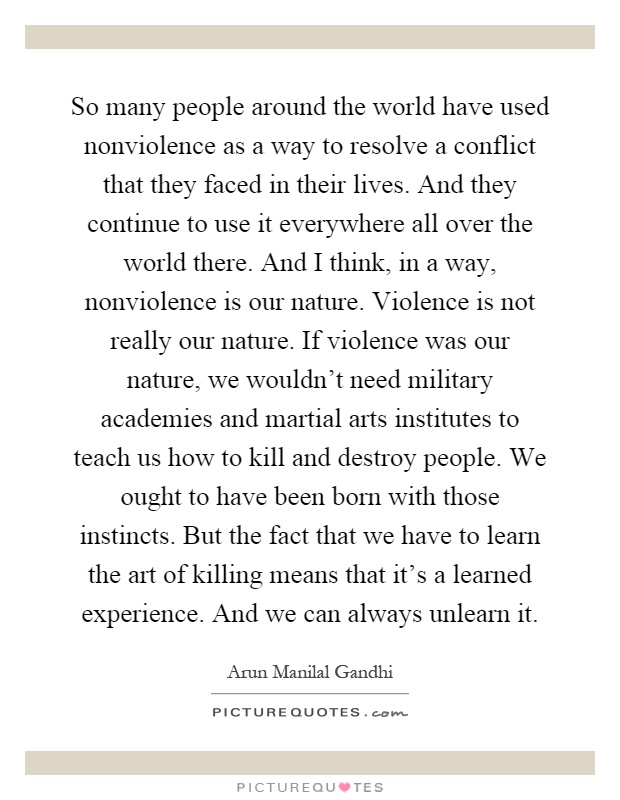 So many people around the world have used nonviolence as a way to resolve a conflict that they faced in their lives. And they continue to use it everywhere all over the world there. And I think, in a way, nonviolence is our nature. Violence is not really our nature. If violence was our nature, we wouldn't need military academies and martial arts institutes to teach us how to kill and destroy people. We ought to have been born with those instincts. But the fact that we have to learn the art of killing means that it's a learned experience. And we can always unlearn it Picture Quote #1