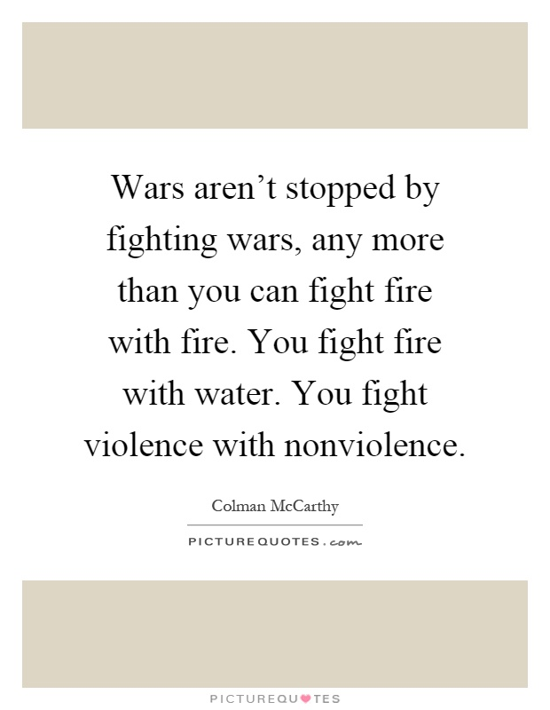 Wars aren't stopped by fighting wars, any more than you can fight fire with fire. You fight fire with water. You fight violence with nonviolence Picture Quote #1