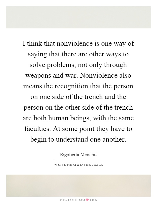 I think that nonviolence is one way of saying that there are other ways to solve problems, not only through weapons and war. Nonviolence also means the recognition that the person on one side of the trench and the person on the other side of the trench are both human beings, with the same faculties. At some point they have to begin to understand one another Picture Quote #1
