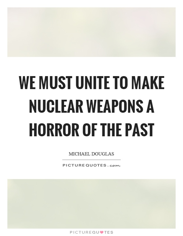We must unite to make nuclear weapons a horror of the past Picture Quote #1
