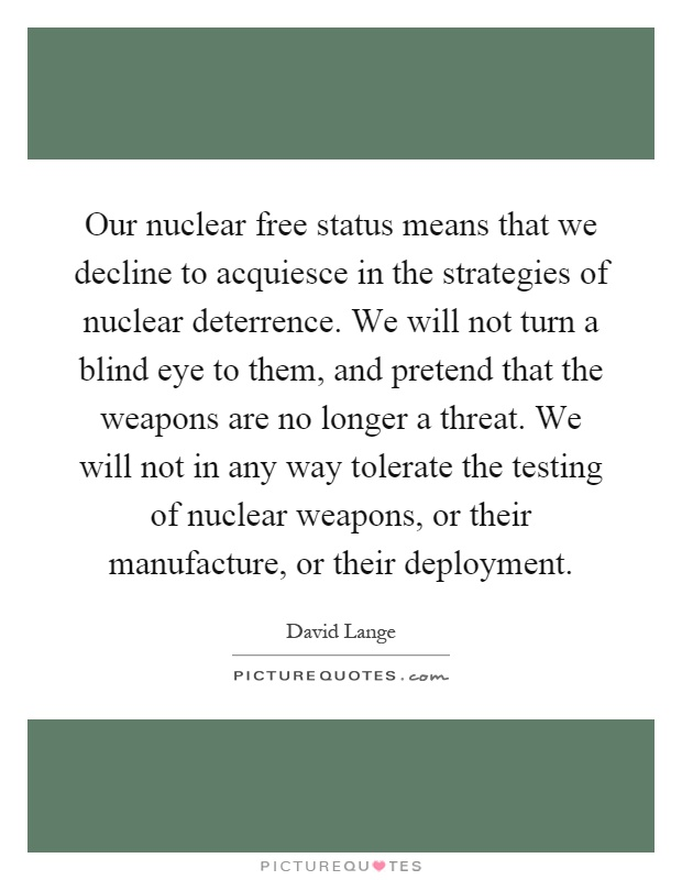 Our nuclear free status means that we decline to acquiesce in the strategies of nuclear deterrence. We will not turn a blind eye to them, and pretend that the weapons are no longer a threat. We will not in any way tolerate the testing of nuclear weapons, or their manufacture, or their deployment Picture Quote #1