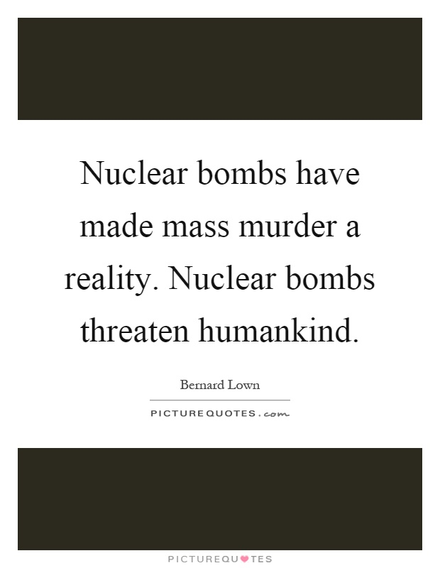 Nuclear bombs have made mass murder a reality. Nuclear bombs threaten humankind Picture Quote #1