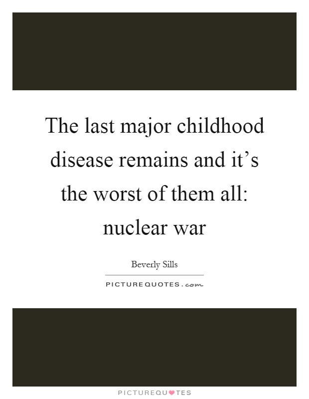 The last major childhood disease remains and it's the worst of them all: nuclear war Picture Quote #1