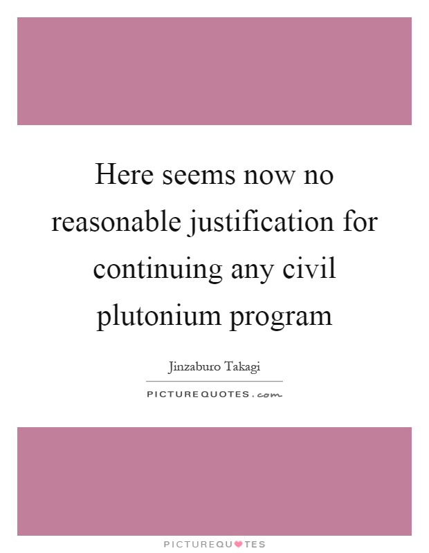 Here seems now no reasonable justification for continuing any civil plutonium program Picture Quote #1
