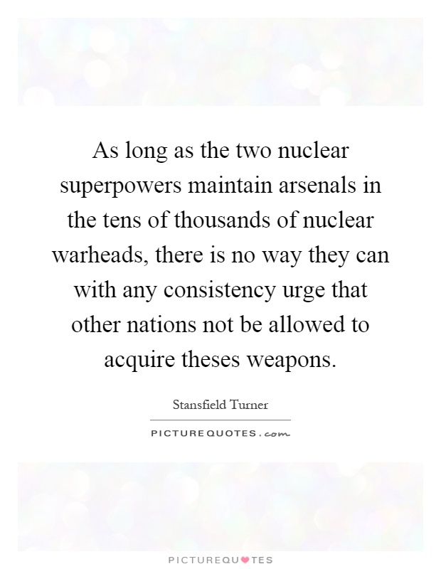 As long as the two nuclear superpowers maintain arsenals in the tens of thousands of nuclear warheads, there is no way they can with any consistency urge that other nations not be allowed to acquire theses weapons Picture Quote #1