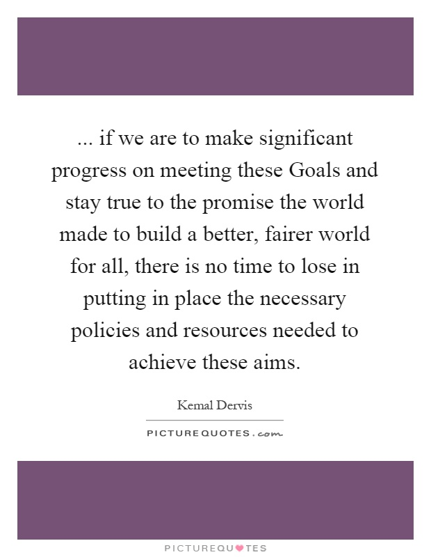 ... if we are to make significant progress on meeting these Goals and stay true to the promise the world made to build a better, fairer world for all, there is no time to lose in putting in place the necessary policies and resources needed to achieve these aims Picture Quote #1