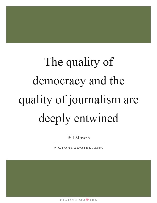 The quality of democracy and the quality of journalism are deeply entwined Picture Quote #1