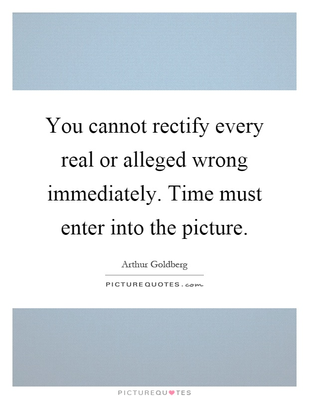 You cannot rectify every real or alleged wrong immediately. Time must enter into the picture Picture Quote #1
