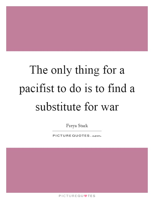 The only thing for a pacifist to do is to find a substitute for war Picture Quote #1