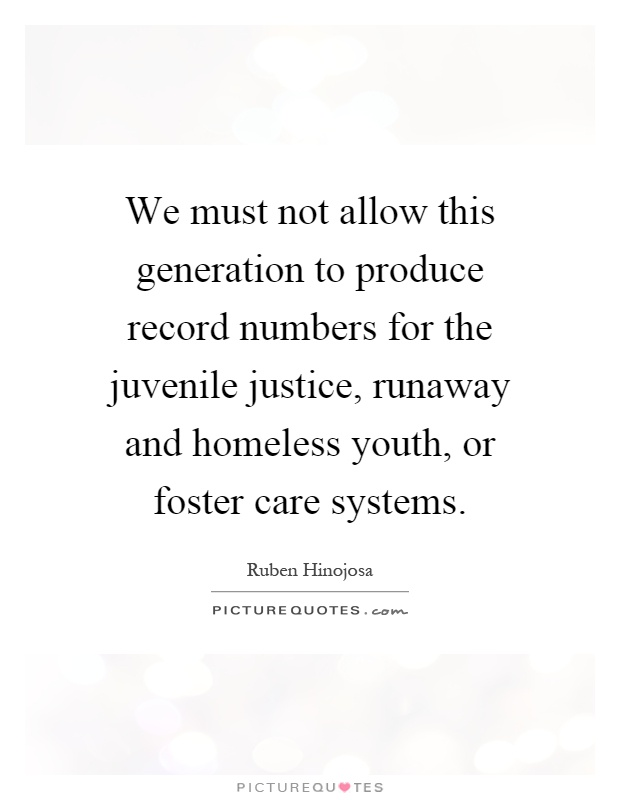 We must not allow this generation to produce record numbers for the juvenile justice, runaway and homeless youth, or foster care systems Picture Quote #1