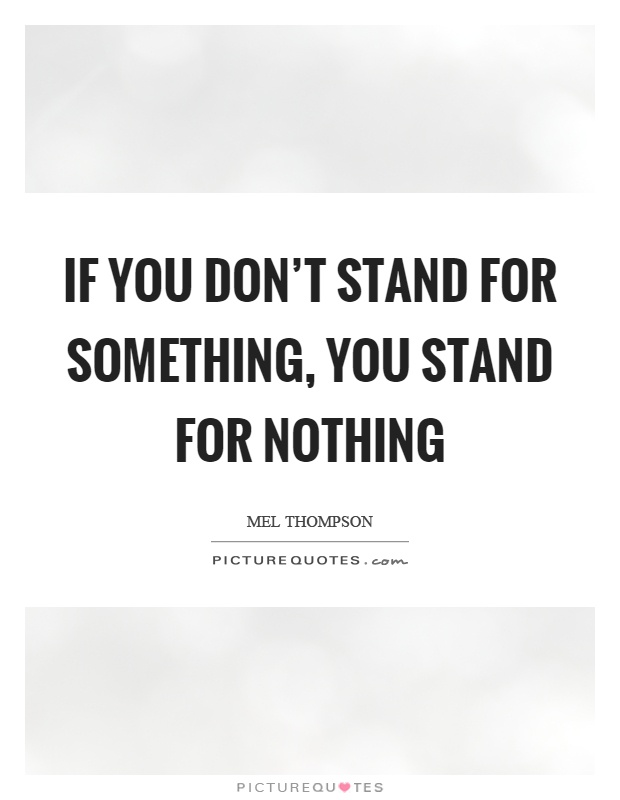 If you don't stand for something, you stand for nothing Picture Quote #1