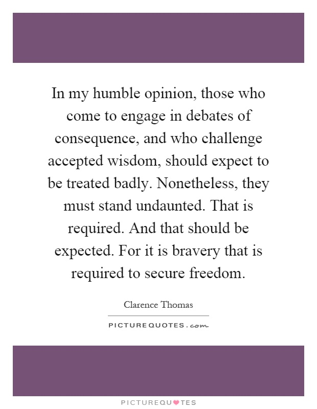 In my humble opinion, those who come to engage in debates of consequence, and who challenge accepted wisdom, should expect to be treated badly. Nonetheless, they must stand undaunted. That is required. And that should be expected. For it is bravery that is required to secure freedom Picture Quote #1