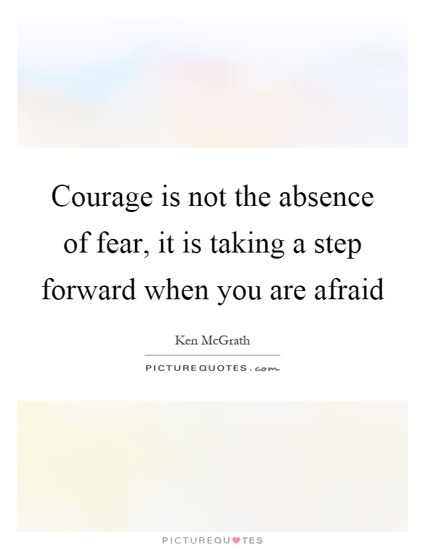 Courage is not the absence of fear, it is taking a step forward when you are afraid Picture Quote #1
