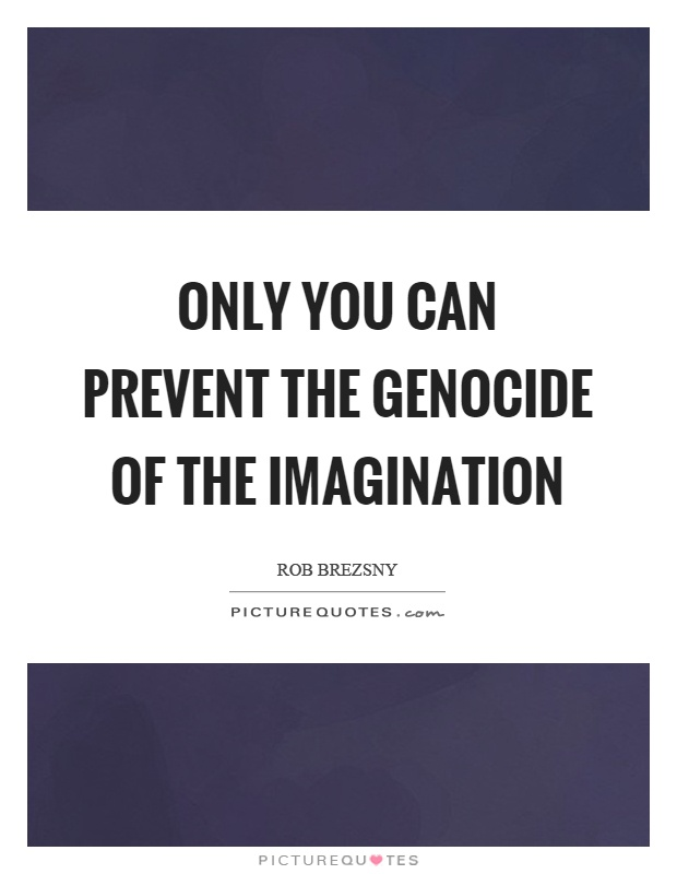 Only you can prevent the genocide of the imagination Picture Quote #1