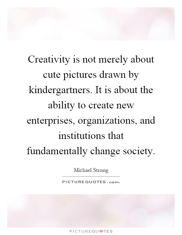 Creativity is not merely about cute pictures drawn by kindergartners. It is about the ability to create new enterprises, organizations, and institutions that fundamentally change society Picture Quote #1