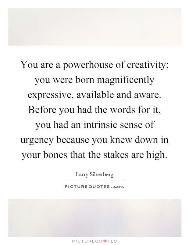 You are a powerhouse of creativity; you were born magnificently expressive, available and aware. Before you had the words for it, you had an intrinsic sense of urgency because you knew down in your bones that the stakes are high Picture Quote #1
