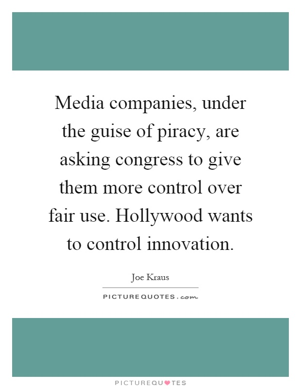 Media companies, under the guise of piracy, are asking congress to give them more control over fair use. Hollywood wants to control innovation Picture Quote #1