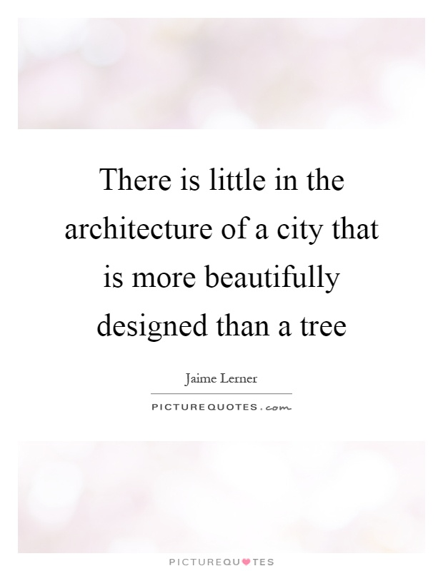 There is little in the architecture of a city that is more beautifully designed than a tree Picture Quote #1