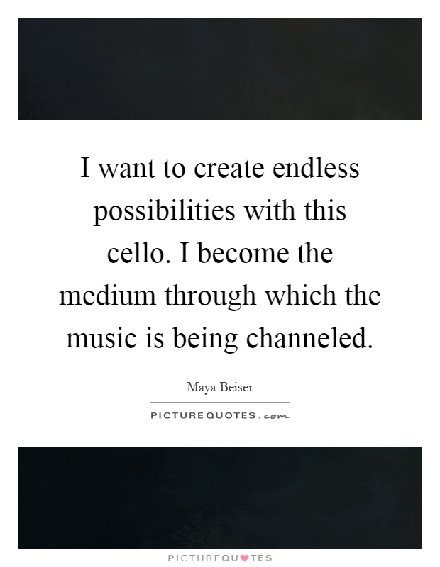 I want to create endless possibilities with this cello. I become the medium through which the music is being channeled Picture Quote #1