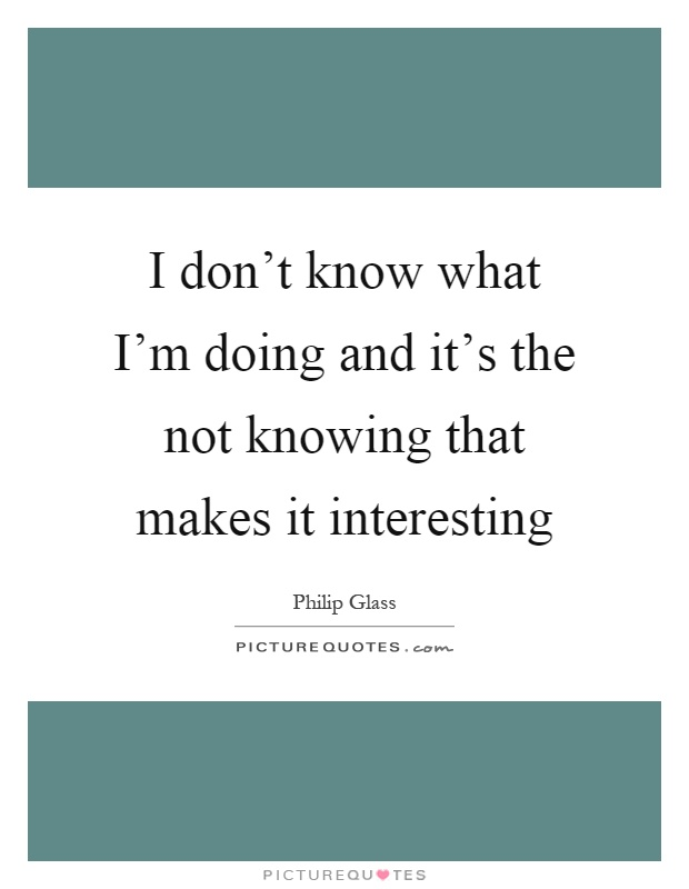 I don't know what I'm doing and it's the not knowing that makes it interesting Picture Quote #1