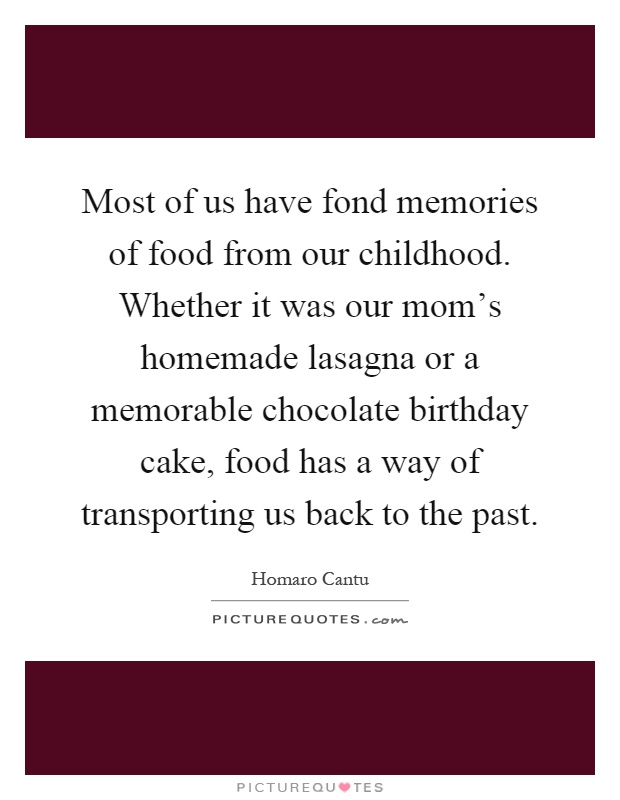 Most of us have fond memories of food from our childhood. Whether it was our mom's homemade lasagna or a memorable chocolate birthday cake, food has a way of transporting us back to the past Picture Quote #1