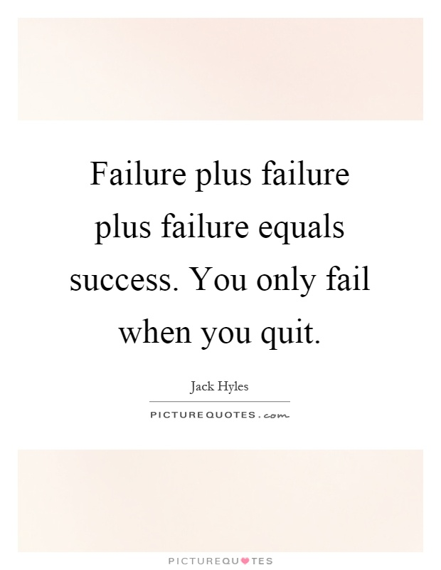 Failure plus failure plus failure equals success. You only fail when you quit Picture Quote #1