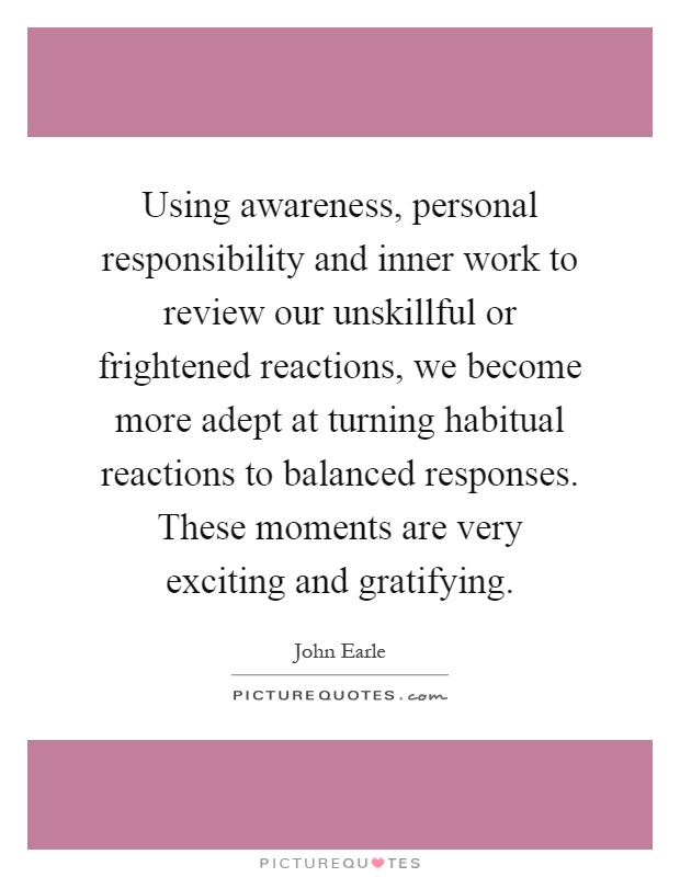 Using awareness, personal responsibility and inner work to review our unskillful or frightened reactions, we become more adept at turning habitual reactions to balanced responses. These moments are very exciting and gratifying Picture Quote #1