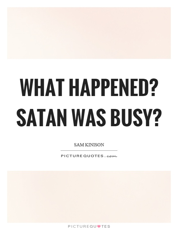 What happened? Satan was busy? Picture Quote #1