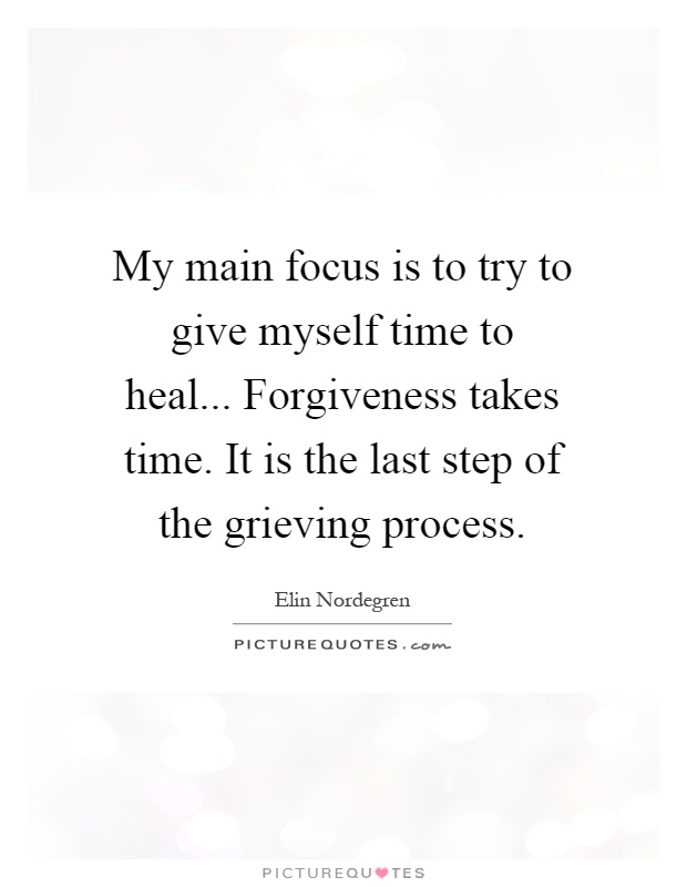 My main focus is to try to give myself time to heal... Forgiveness takes time. It is the last step of the grieving process Picture Quote #1