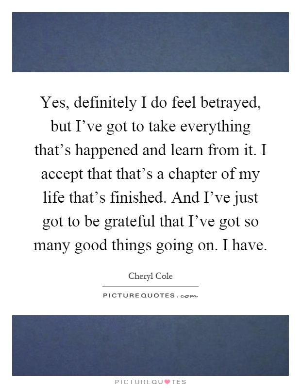 Yes, definitely I do feel betrayed, but I've got to take everything that's happened and learn from it. I accept that that's a chapter of my life that's finished. And I've just got to be grateful that I've got so many good things going on. I have Picture Quote #1