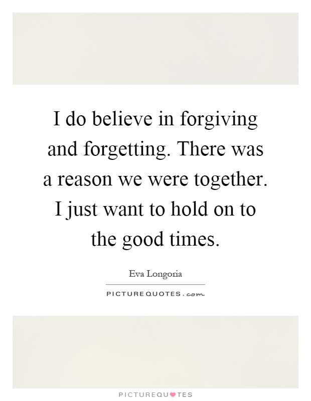 I do believe in forgiving and forgetting. There was a reason we were together. I just want to hold on to the good times Picture Quote #1