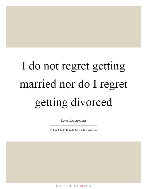 I do not regret getting married nor do I regret getting divorced Picture Quote #1