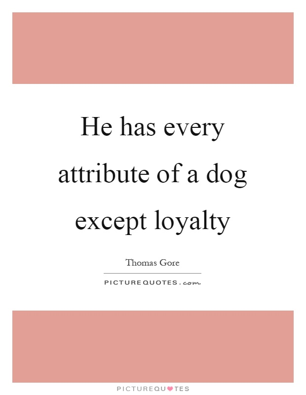 He has every attribute of a dog except loyalty Picture Quote #1