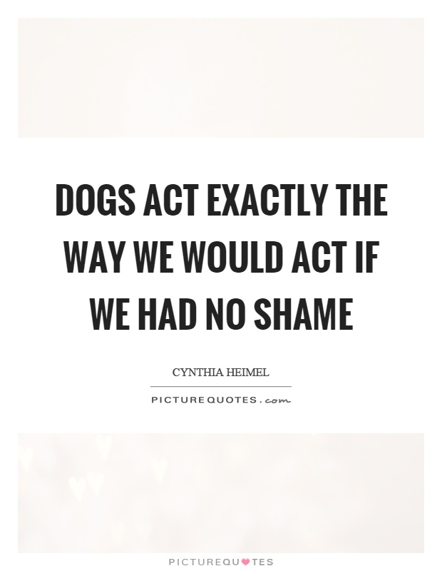 Dogs act exactly the way we would act if we had no shame Picture Quote #1
