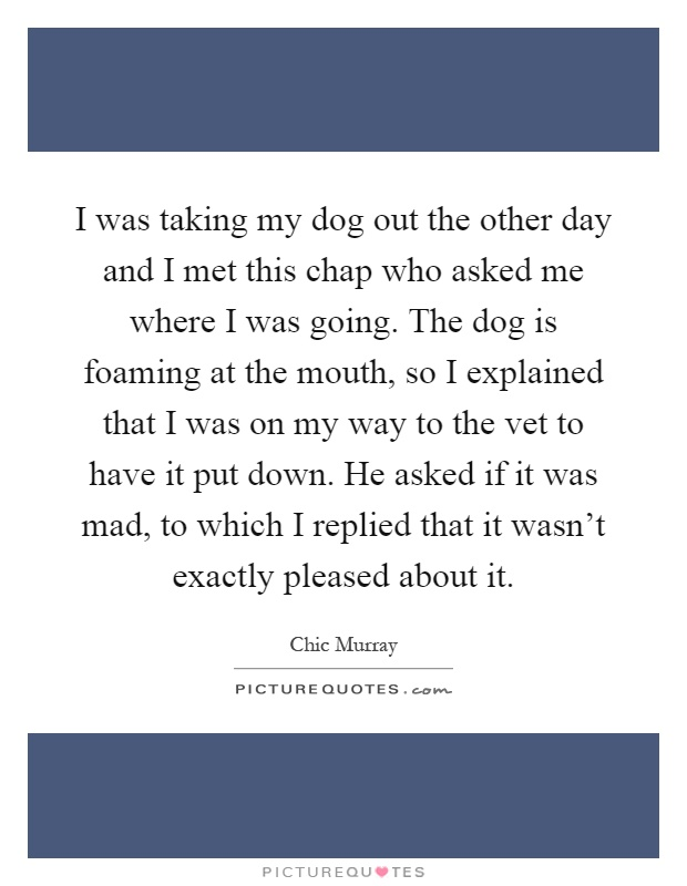 I was taking my dog out the other day and I met this chap who asked me where I was going. The dog is foaming at the mouth, so I explained that I was on my way to the vet to have it put down. He asked if it was mad, to which I replied that it wasn't exactly pleased about it Picture Quote #1
