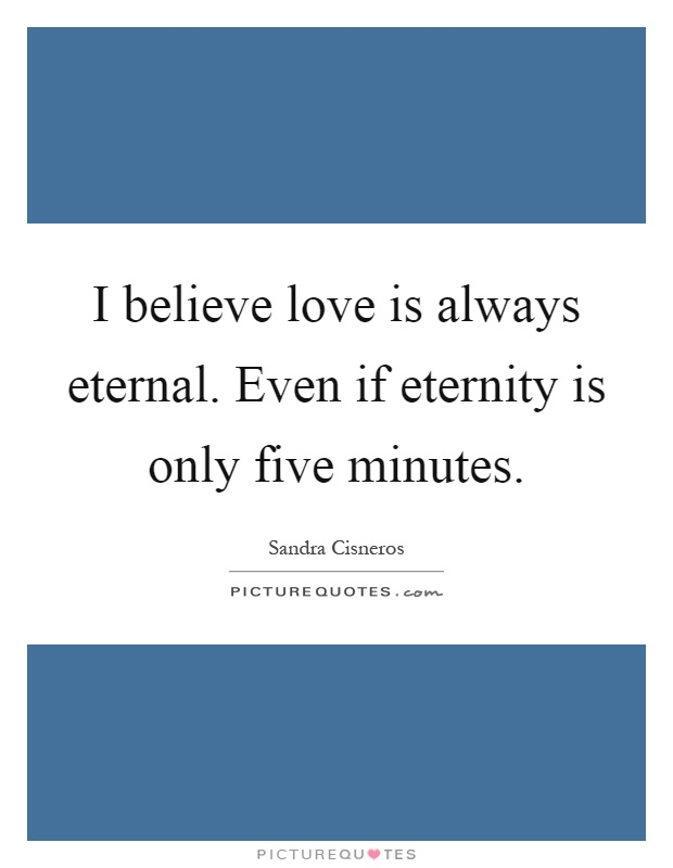 I believe love is always eternal. Even if eternity is only five minutes Picture Quote #1