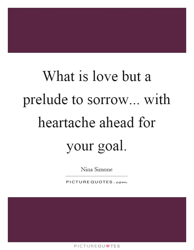 What is love but a prelude to sorrow... with heartache ahead for your goal Picture Quote #1
